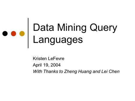 Data Mining Query Languages Kristen LeFevre April 19, 2004 With Thanks to Zheng Huang and Lei Chen.