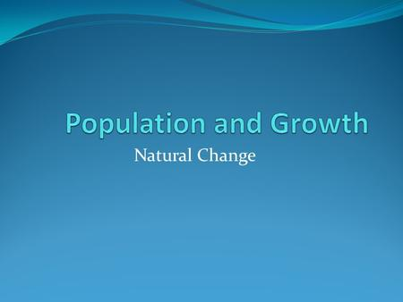 Natural Change. There are only two factors that can increase a population, births and immigration. Natural change in a population considers only births.