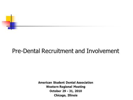 Pre-Dental Recruitment and Involvement American Student Dental Association Western Regional Meeting October 29 - 31, 2010 Chicago, Illinois.