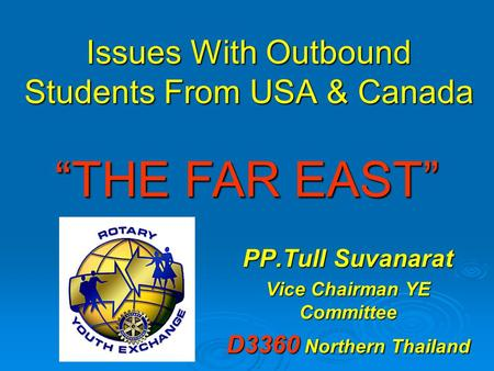 "Issues With Outbound Students From USA & Canada PP.Tull Suvanarat Vice Chairman YE Committee D3360 Northern Thailand ""THE FAR EAST"""