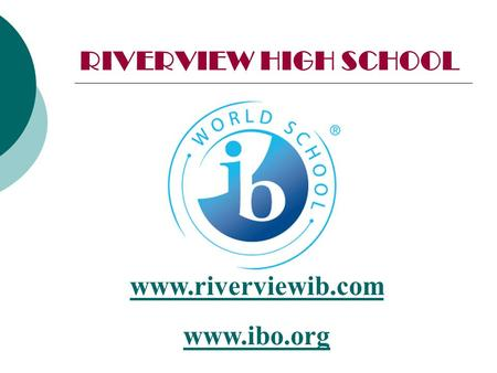 RIVERVIEW HIGH SCHOOL www.riverviewib.com www.ibo.org.