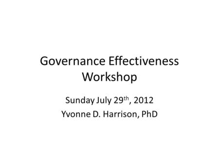 Governance Effectiveness Workshop Sunday July 29 th, 2012 Yvonne D. Harrison, PhD.