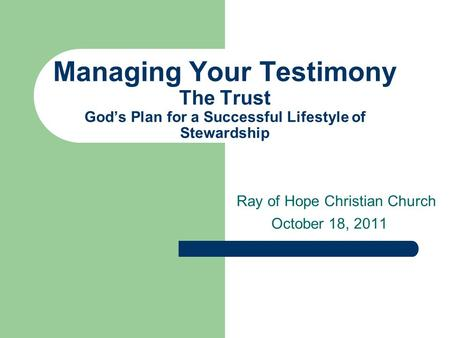 Managing Your Testimony The Trust God's Plan for a Successful Lifestyle of Stewardship Ray of Hope Christian Church October 18, 2011.