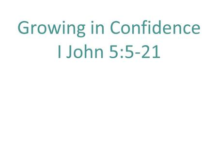 Growing in Confidence I John 5:5-21. I John 5: 5 Who is the one who overcomes the world, but he who believes that Jesus is the Son of God? 6 This is the.