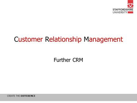 CREATE THE DIFFERENCE Customer Relationship Management Further CRM.