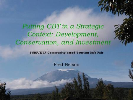 Putting CBT in a Strategic Context: Development, Conservation, and Investment TNRF/KTF Community-based Tourism Info-Fair Fred Nelson.