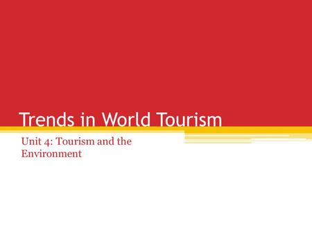 Trends in World Tourism Unit 4: Tourism and the Environment.