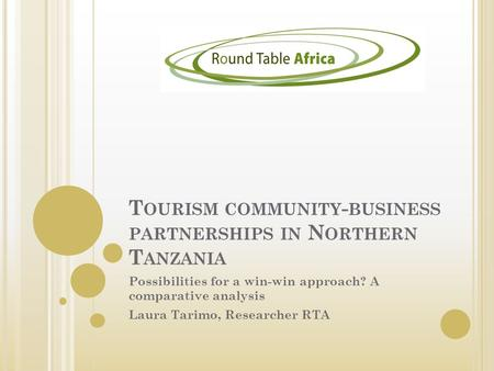 T OURISM COMMUNITY - BUSINESS PARTNERSHIPS IN N ORTHERN T ANZANIA Possibilities for a win-win approach? A comparative analysis Laura Tarimo, Researcher.