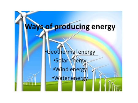 Ways of producing energy Geothermal energy Solar energy Wind energy Water energy.