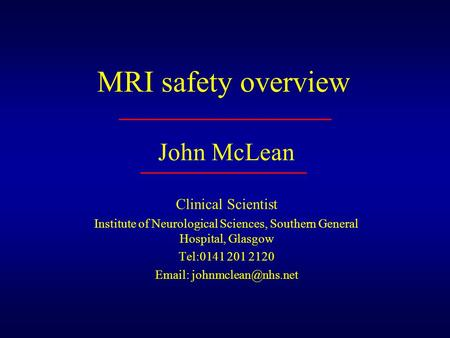 MRI safety overview John McLean Clinical Scientist Institute of Neurological Sciences, Southern General Hospital, Glasgow Tel:0141 201 2120