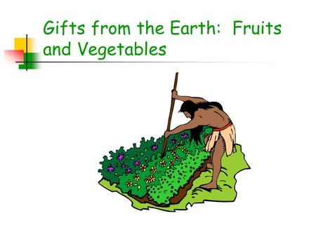 Gifts from the Earth: Fruits and Vegetables. Today's Topics What are fruits and vegetables? Benefits of Eating Fruits and Vegetables Cooking and Food.