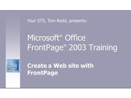 Microsoft ® Office FrontPage ® 2003 Training Create a Web site with FrontPage Your STS, Tom Redd, presents: