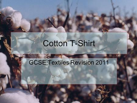 Cotton T-Shirt GCSE Textiles Revision 2011. Step 1 The first stage is the growth of the cotton plant. When growing it you could consider minimising the.