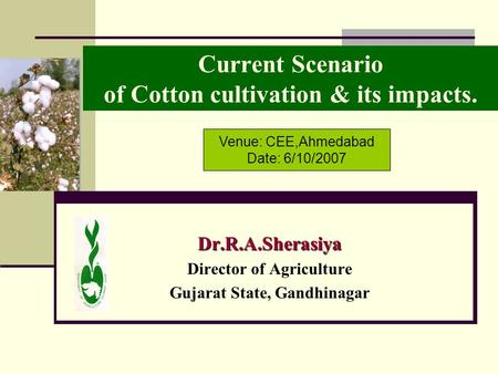 Current Scenario of Cotton cultivation & its impacts. Dr.R.A.Sherasiya Director of Agriculture <strong>Gujarat</strong> State, Gandhinagar Venue: CEE,Ahmedabad Date: 6/10/2007.