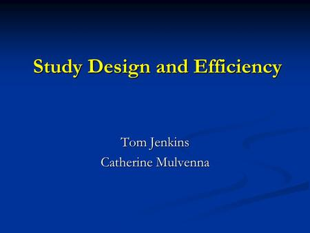 Study Design and Efficiency Tom Jenkins Catherine Mulvenna.