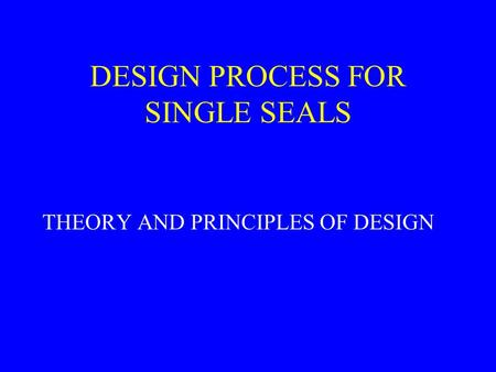 DESIGN PROCESS FOR SINGLE SEALS THEORY AND PRINCIPLES OF DESIGN.