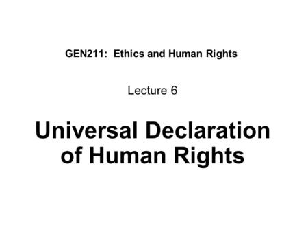 GEN211: Ethics and Human Rights Lecture 6 Universal Declaration of Human Rights.