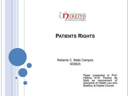P ATIENTS R IGHTS Roberta C. Balbi Campos 003923 Paper presented to Prof. Helena M.M. Pereira de Melo as requirement of Discipline of Health Law and Bioetics.