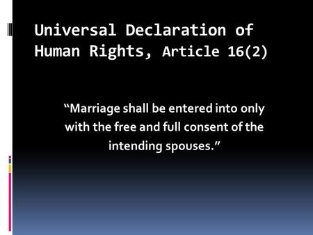 "Universal Declaration of Human Rights, Article 16(2) ""Marriage shall be entered into only with the free and full consent of the intending spouses."""