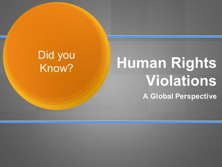 Human Rights Violations A Global Perspective Did you Know?