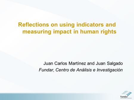 Reflections on using indicators and measuring impact in human rights Juan Carlos Martínez and Juan Salgado Fundar, Centro de Análisis e Investigación.