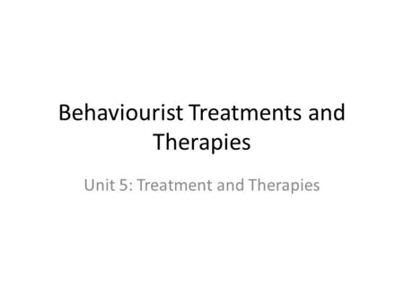 Behaviourist Treatments and Therapies Unit 5: Treatment and Therapies.