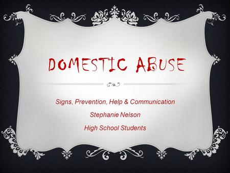 DOMESTIC ABUSE Signs, Prevention, Help & Communication Stephanie Nelson High School Students.