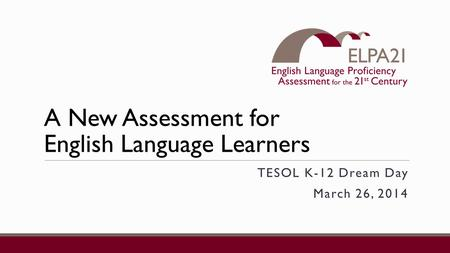 A New Assessment for English Language Learners TESOL K-12 Dream Day March 26, 2014.