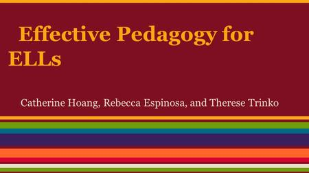 Effective Pedagogy for ELLs Catherine Hoang, Rebecca Espinosa, and Therese Trinko.