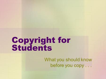 Copyright for Students What you should know before you copy...