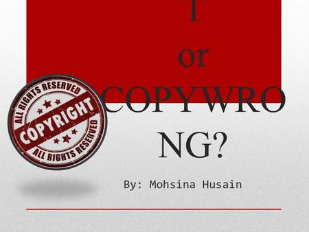 COPYRIGH T or COPYWRO NG? By: Mohsina Husain. COPYRIGHT IS… The legal right given to the originator of a piece of creative work to:  Print  Publish.