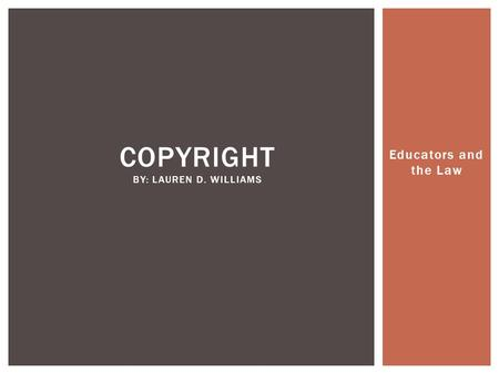 Educators and the Law COPYRIGHT BY: LAUREN D. WILLIAMS.