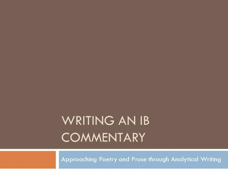 WRITING AN IB COMMENTARY Approaching Poetry and Prose through Analytical Writing.