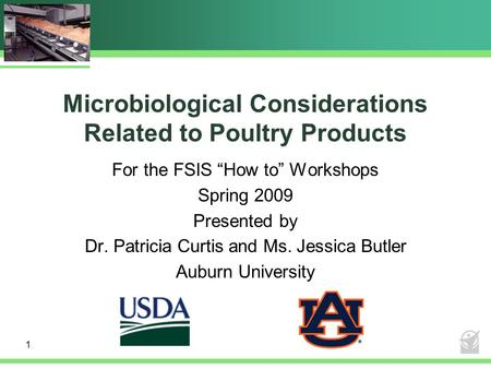 "Microbiological Considerations Related to Poultry Products For the FSIS ""How to"" Workshops Spring 2009 Presented by Dr. Patricia Curtis and Ms. Jessica."