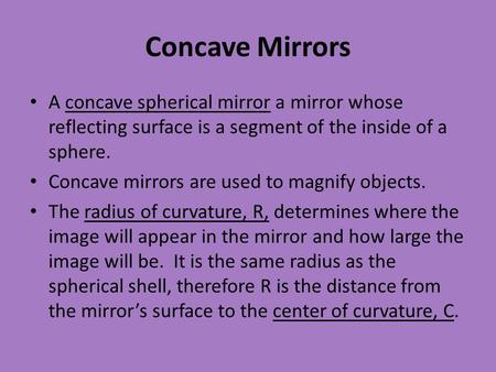 Concave Mirrors A concave spherical mirror a mirror whose reflecting surface is a segment of the inside of a sphere. Concave mirrors are used to magnify.