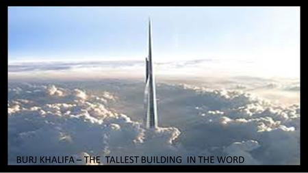 BURJ KHALIFA – THE  TALLEST BUILDING  IN THE WORD