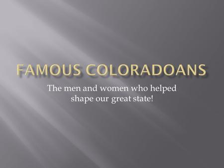 The men and women who helped shape our great state!