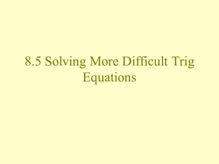8.5 Solving More Difficult Trig Equations