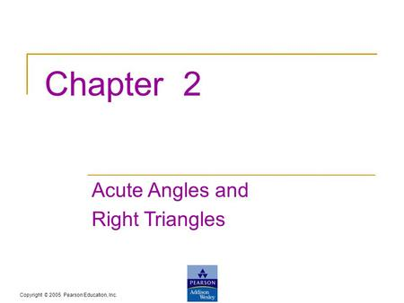 Copyright © 2005 Pearson Education, Inc. Chapter 2 Acute Angles and Right Triangles.