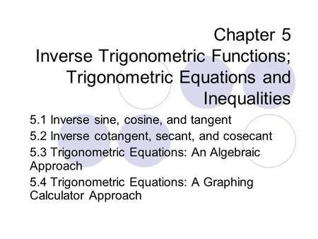 Chapter 5 Inverse Trigonometric Functions; Trigonometric Equations and Inequalities 5.1 Inverse sine, cosine, and tangent 5.2 Inverse cotangent, secant,