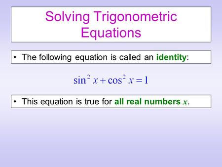 Solving Trigonometric Equations The following equation is called an identity: This equation is true for all real numbers x.