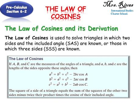 Mrs. Rivas International Studies Charter School. The Law of Cosines and its Derivation The Law of Cosines is used to solve triangles in which two sides.