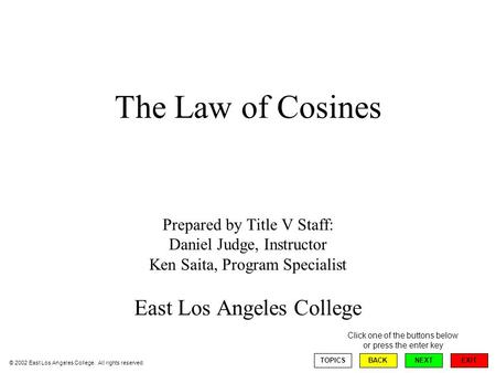 The Law of Cosines Prepared by Title V Staff: Daniel Judge, Instructor Ken Saita, Program Specialist East Los Angeles College EXIT TOPICSBACKNEXT Click.
