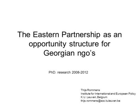 The Eastern Partnership as an opportunity structure for Georgian ngo's Thijs Rommens Institute for International and European Policy K.U. Leuven, Belgium.