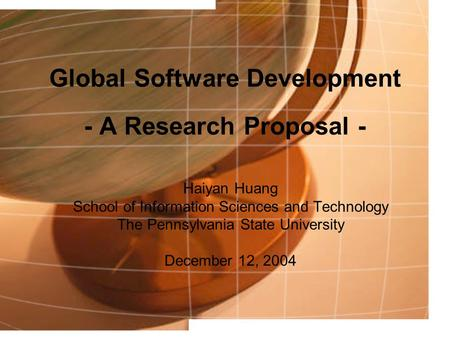 Global Software Development - A Research Proposal - Haiyan Huang School of Information Sciences and Technology The Pennsylvania State University December.
