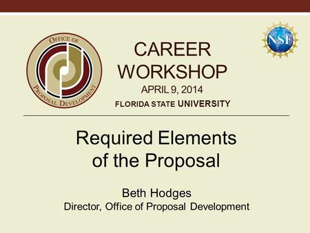 CAREER WORKSHOP APRIL 9, 2014 Required Elements of the Proposal Beth Hodges Director, Office of Proposal Development FLORIDA STATE UNIVERSITY.