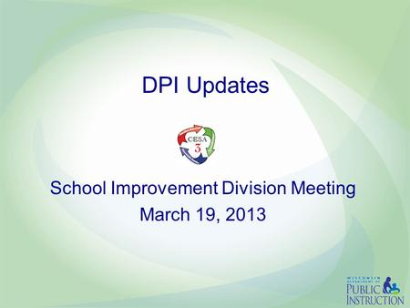 DPI Updates School Improvement Division Meeting March 19, 2013.