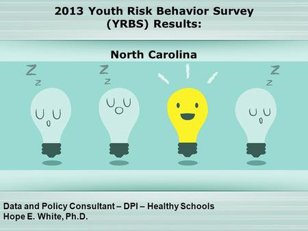 Data and Policy Consultant – DPI – Healthy Schools Hope E. White, Ph.D. 2013 Youth Risk Behavior Survey (YRBS) Results: North Carolina.