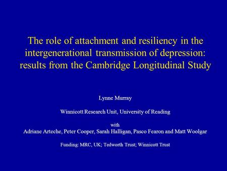 The role of attachment and resiliency in the intergenerational transmission of depression: results from the Cambridge Longitudinal Study Lynne Murray Winnicott.