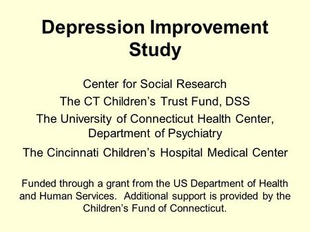 Depression Improvement Study Center for Social Research The CT Children's Trust Fund, DSS The University of Connecticut Health Center, Department of Psychiatry.